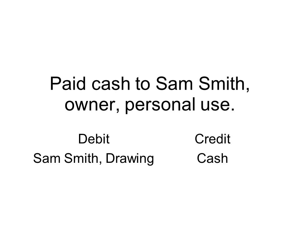 Paid cash to Sam Smith, owner, personal use. Debit Sam Smith, Drawing Credit Cash
