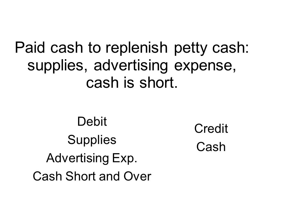 Paid cash to replenish petty cash: supplies, advertising expense, cash is short.