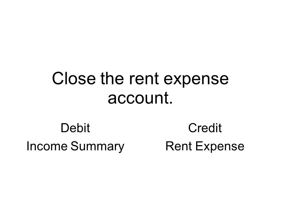 Close the rent expense account. Debit Income Summary Credit Rent Expense