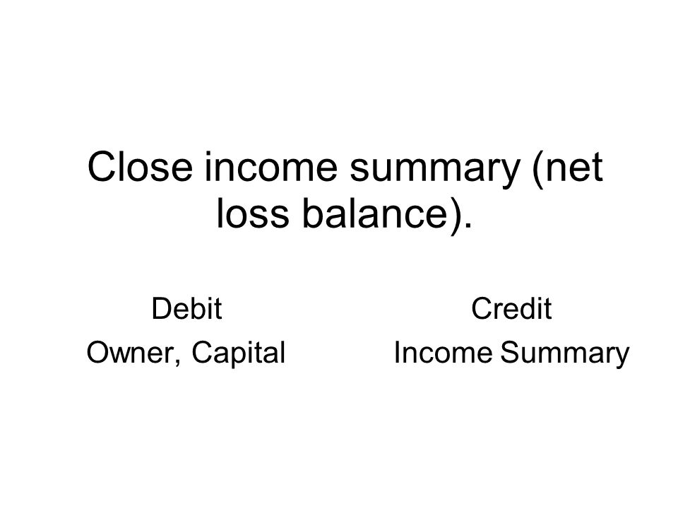 Close income summary (net loss balance). Debit Owner, Capital Credit Income Summary