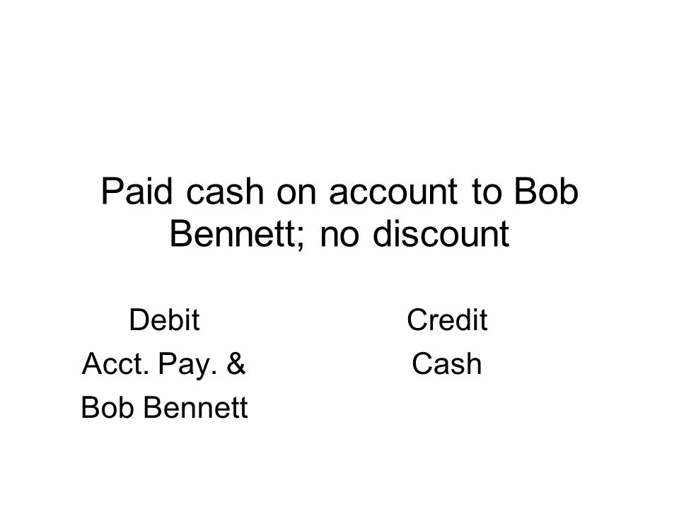Paid cash on account to Bob Bennett; no discount Debit Acct. Pay. & Bob Bennett Credit Cash
