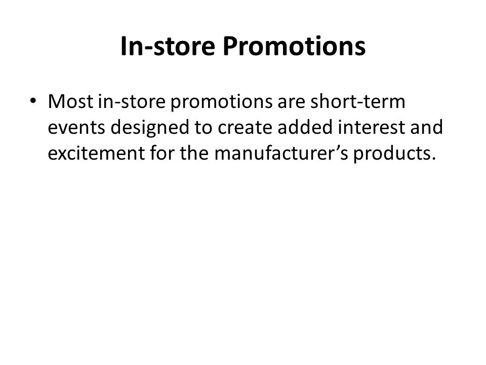 In-store Promotions Most in-store promotions are short-term events designed to create added interest and excitement for the manufacturer's products.