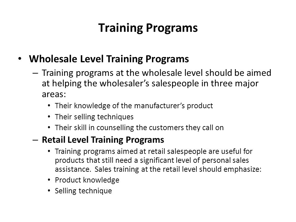 Training Programs Wholesale Level Training Programs – Training programs at the wholesale level should be aimed at helping the wholesaler's salespeople in three major areas: Their knowledge of the manufacturer's product Their selling techniques Their skill in counselling the customers they call on – Retail Level Training Programs Training programs aimed at retail salespeople are useful for products that still need a significant level of personal sales assistance.