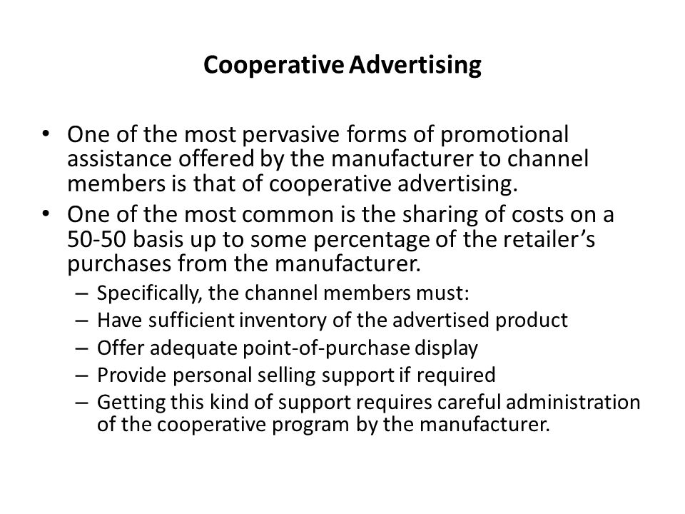 Cooperative Advertising One of the most pervasive forms of promotional assistance offered by the manufacturer to channel members is that of cooperative advertising.