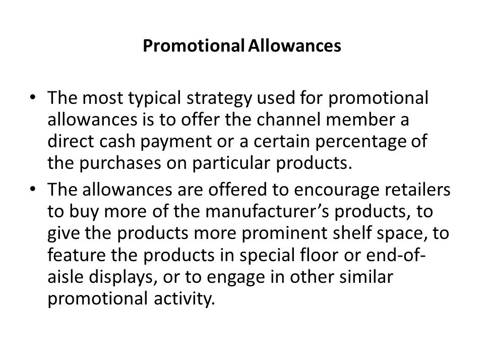 Promotional Allowances The most typical strategy used for promotional allowances is to offer the channel member a direct cash payment or a certain percentage of the purchases on particular products.
