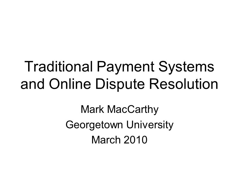 Traditional Payment Systems and Online Dispute Resolution Mark MacCarthy Georgetown University March 2010