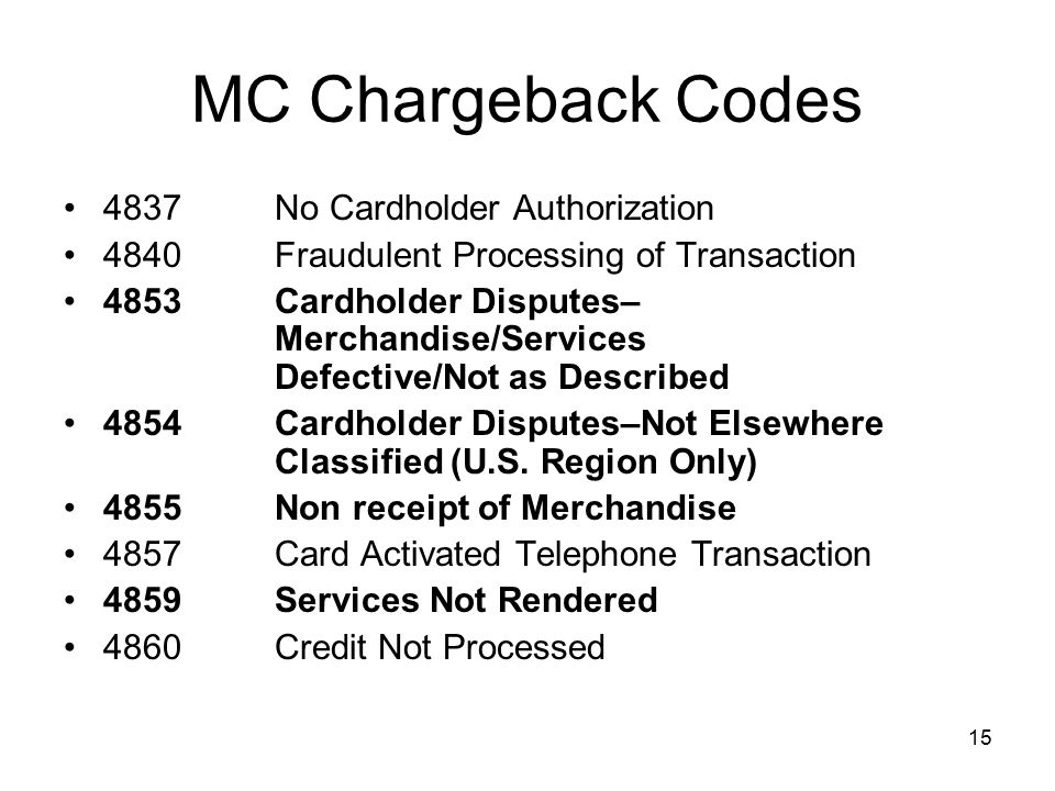 15 MC Chargeback Codes 4837 No Cardholder Authorization 4840 Fraudulent Processing of Transaction 4853 Cardholder Disputes– Merchandise/Services Defective/Not as Described 4854 Cardholder Disputes–Not Elsewhere Classified (U.S.