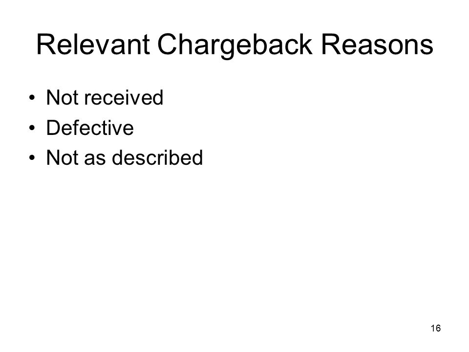 16 Relevant Chargeback Reasons Not received Defective Not as described