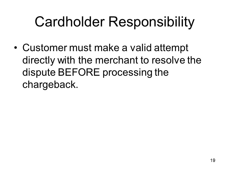 19 Cardholder Responsibility Customer must make a valid attempt directly with the merchant to resolve the dispute BEFORE processing the chargeback.