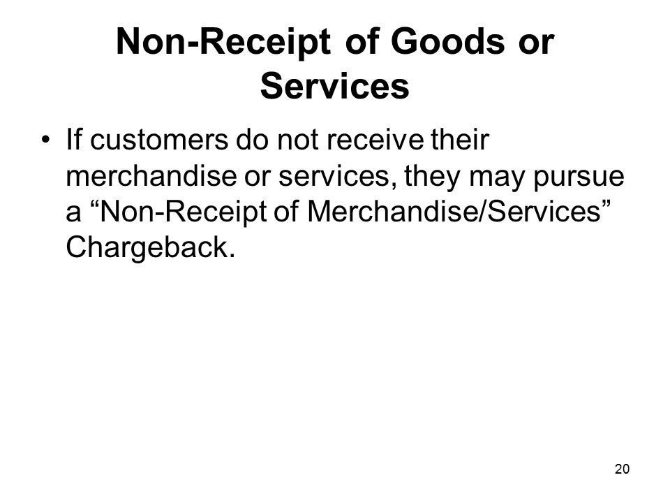 20 Non-Receipt of Goods or Services If customers do not receive their merchandise or services, they may pursue a Non-Receipt of Merchandise/Services Chargeback.