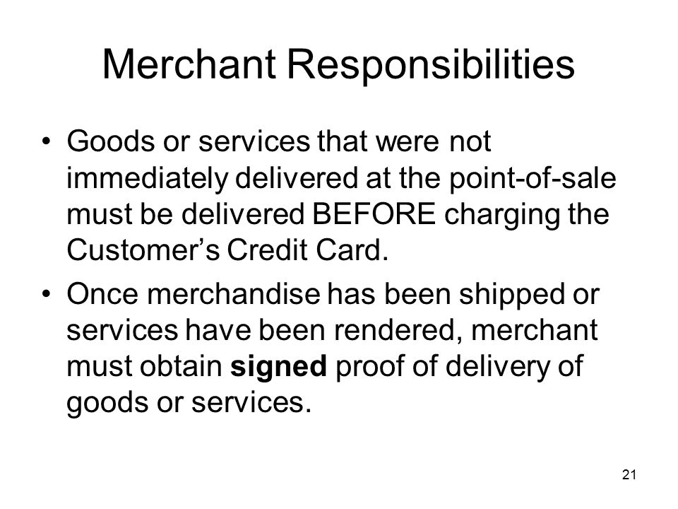 21 Merchant Responsibilities Goods or services that were not immediately delivered at the point-of-sale must be delivered BEFORE charging the Customer's Credit Card.