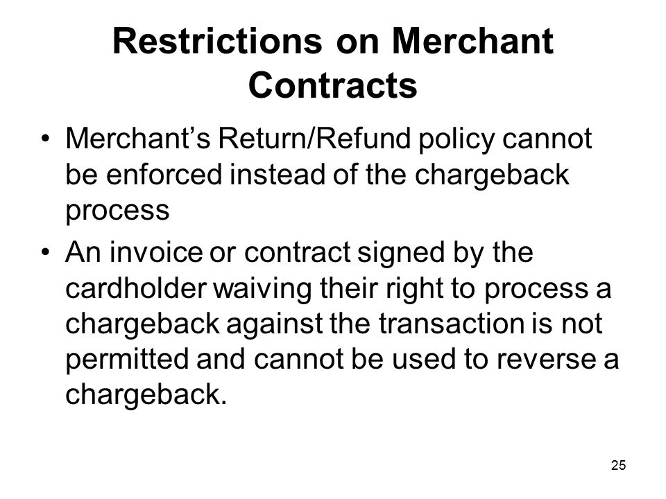 25 Restrictions on Merchant Contracts Merchant's Return/Refund policy cannot be enforced instead of the chargeback process An invoice or contract signed by the cardholder waiving their right to process a chargeback against the transaction is not permitted and cannot be used to reverse a chargeback.