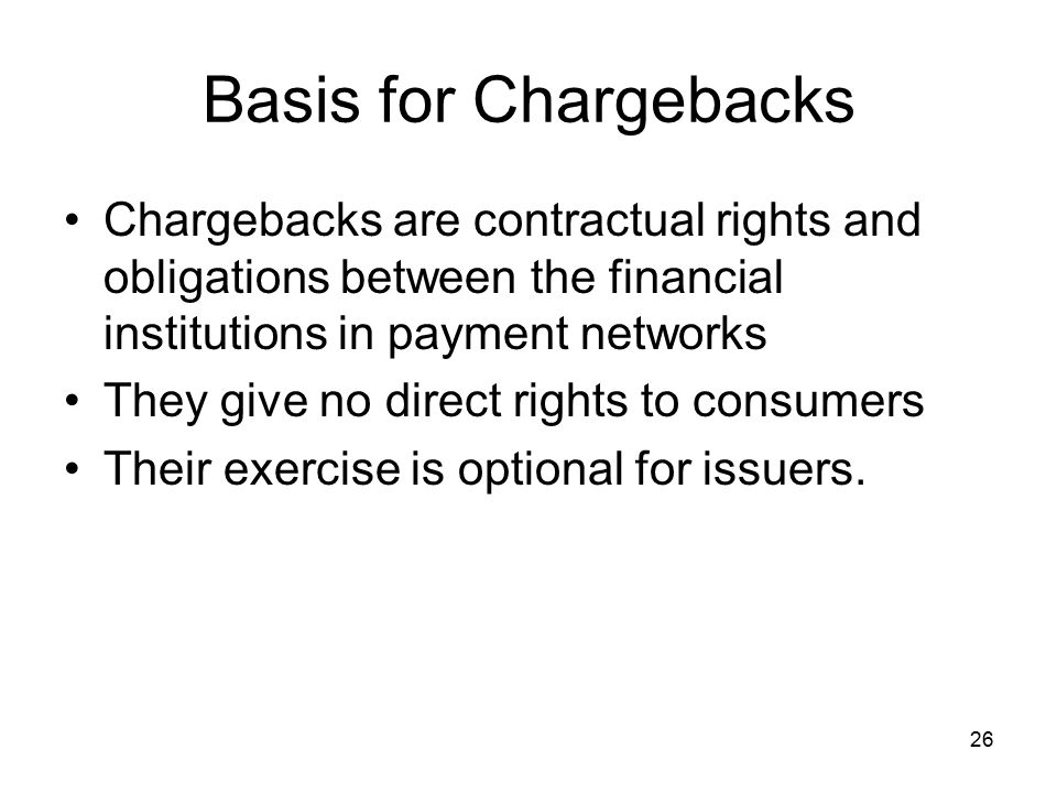 26 Basis for Chargebacks Chargebacks are contractual rights and obligations between the financial institutions in payment networks They give no direct rights to consumers Their exercise is optional for issuers.