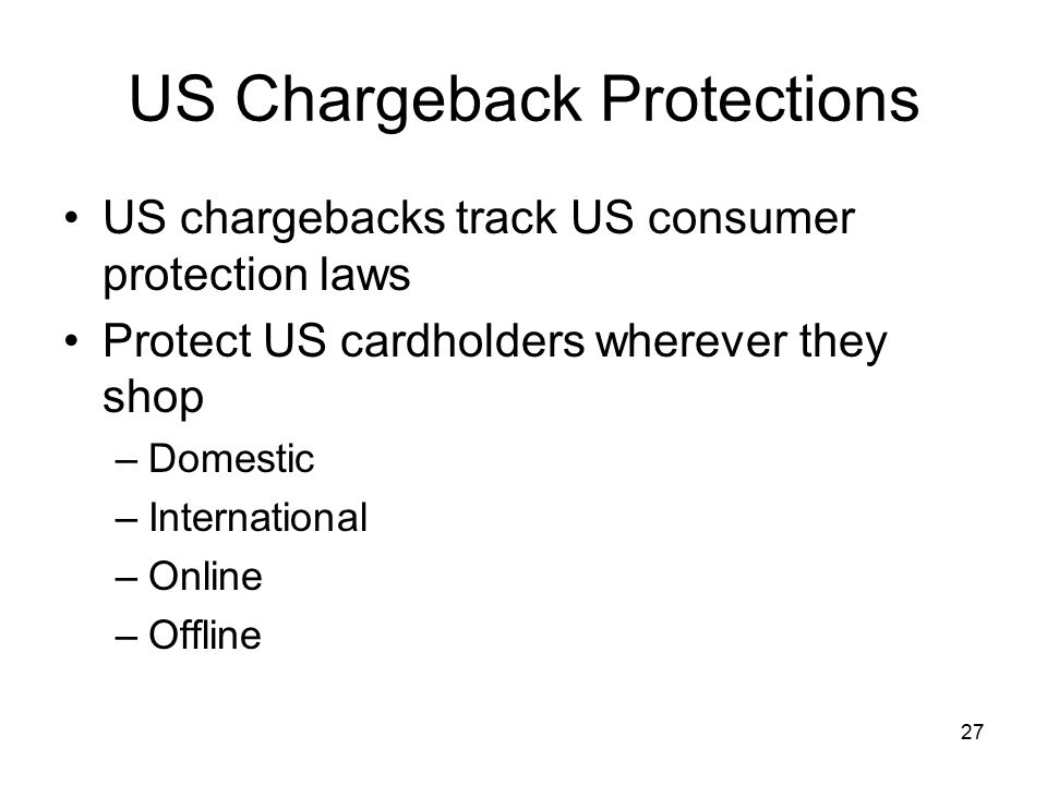 27 US Chargeback Protections US chargebacks track US consumer protection laws Protect US cardholders wherever they shop –Domestic –International –Online –Offline