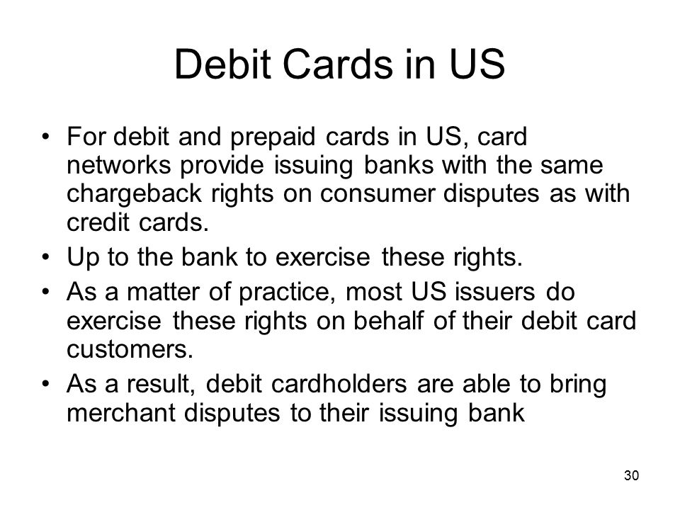 30 Debit Cards in US For debit and prepaid cards in US, card networks provide issuing banks with the same chargeback rights on consumer disputes as with credit cards.