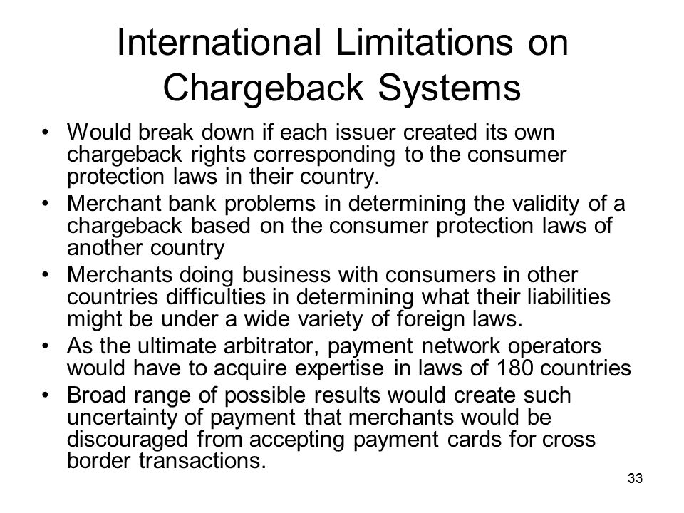 33 International Limitations on Chargeback Systems Would break down if each issuer created its own chargeback rights corresponding to the consumer protection laws in their country.