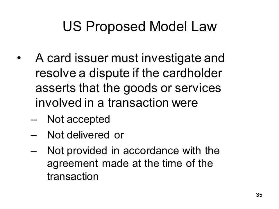 35 US Proposed Model Law A card issuer must investigate and resolve a dispute if the cardholder asserts that the goods or services involved in a transaction were –Not accepted –Not delivered or –Not provided in accordance with the agreement made at the time of the transaction