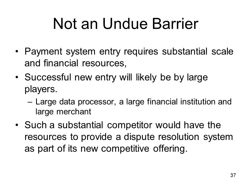 37 Not an Undue Barrier Payment system entry requires substantial scale and financial resources, Successful new entry will likely be by large players.