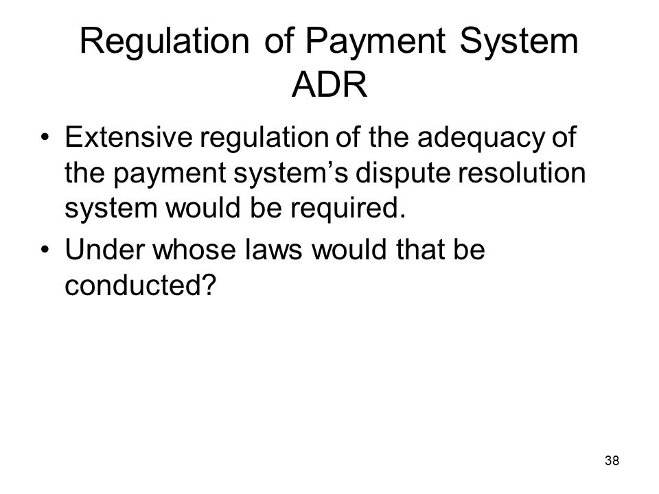 38 Regulation of Payment System ADR Extensive regulation of the adequacy of the payment system's dispute resolution system would be required.