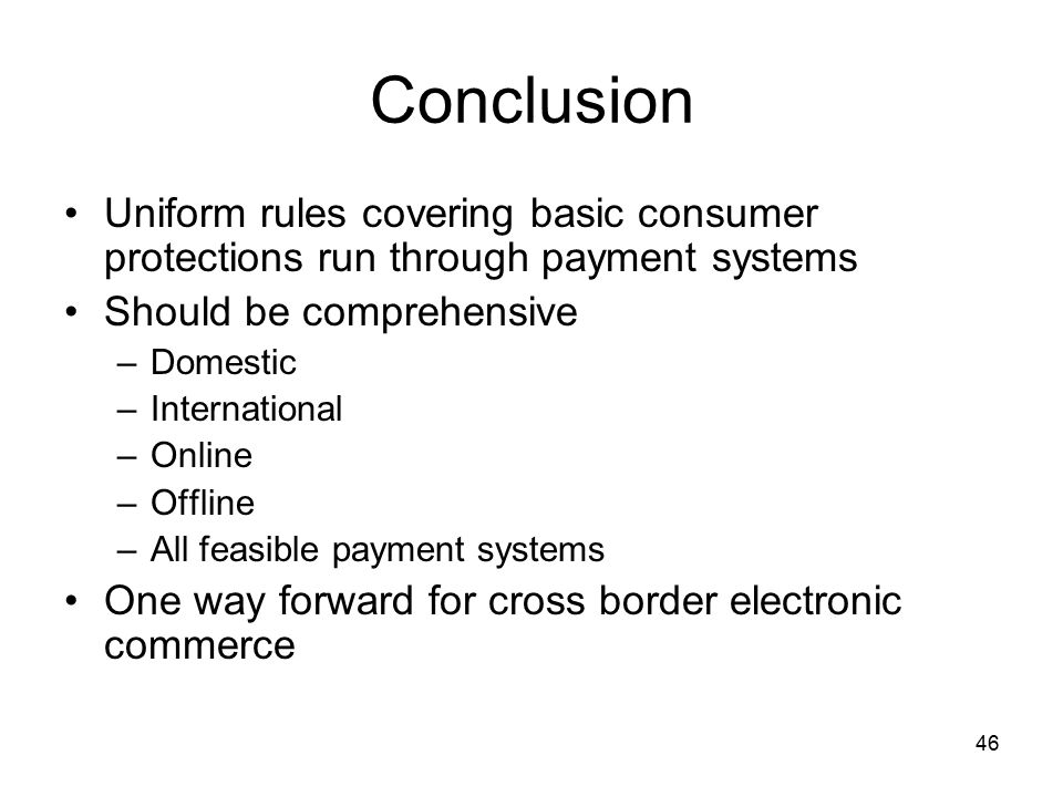 46 Conclusion Uniform rules covering basic consumer protections run through payment systems Should be comprehensive –Domestic –International –Online –Offline –All feasible payment systems One way forward for cross border electronic commerce