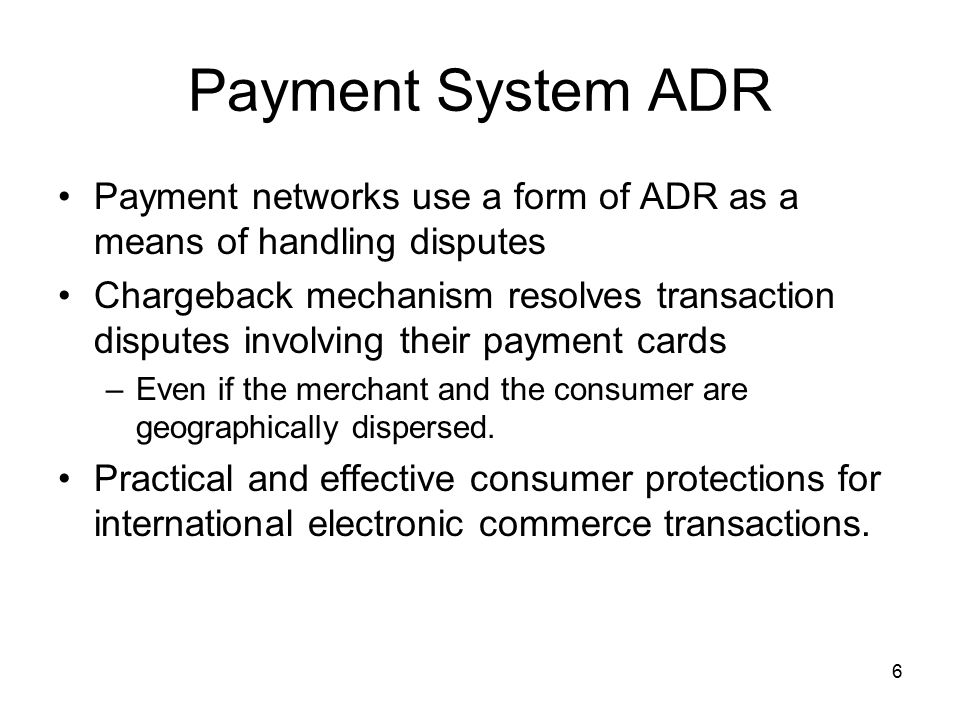 6 Payment System ADR Payment networks use a form of ADR as a means of handling disputes Chargeback mechanism resolves transaction disputes involving their payment cards –Even if the merchant and the consumer are geographically dispersed.