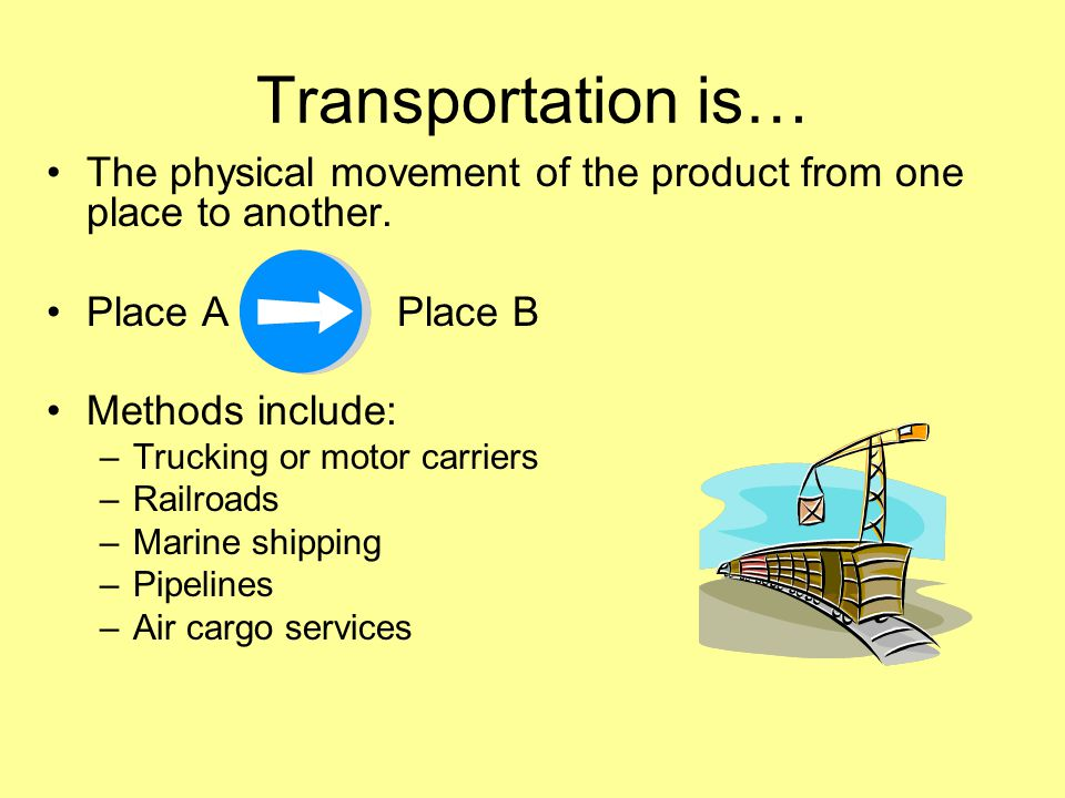 Transportation is… The physical movement of the product from one place to another.