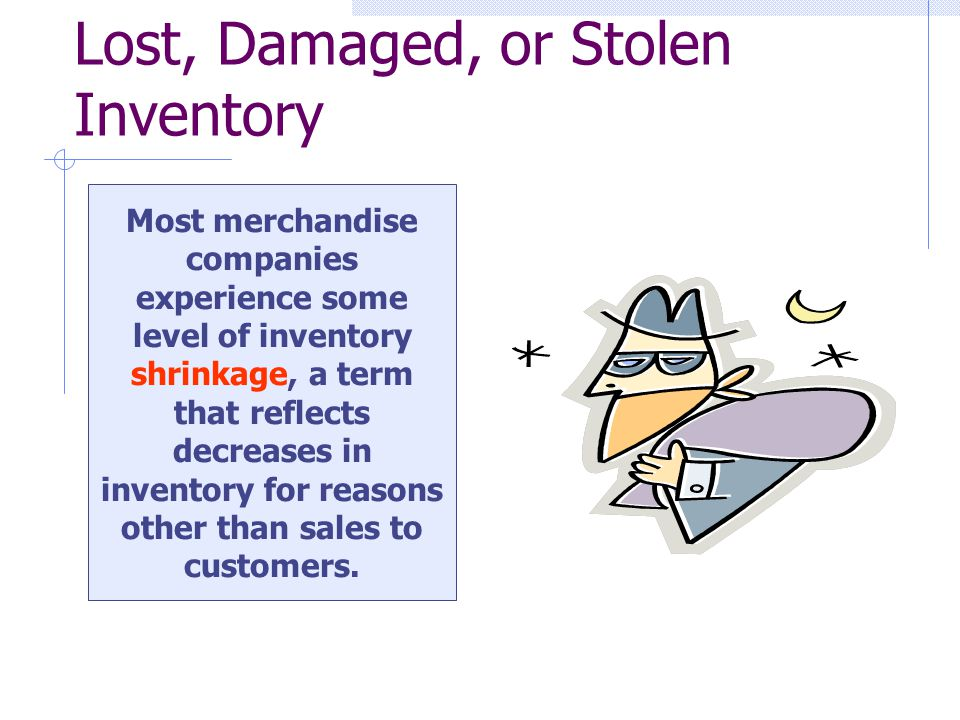 Lost, Damaged, or Stolen Inventory Most merchandise companies experience some level of inventory shrinkage, a term that reflects decreases in inventory for reasons other than sales to customers.