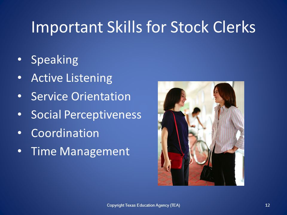 Important Skills for Stock Clerks Speaking Active Listening Service Orientation Social Perceptiveness Coordination Time Management Copyright Texas Education Agency (TEA) 12