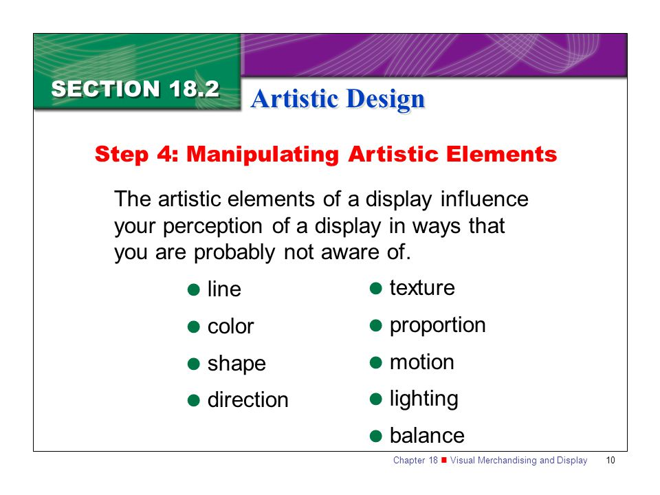 Chapter 18 Visual Merchandising and Display10 SECTION 18.2 Artistic Design The artistic elements of a display influence your perception of a display i