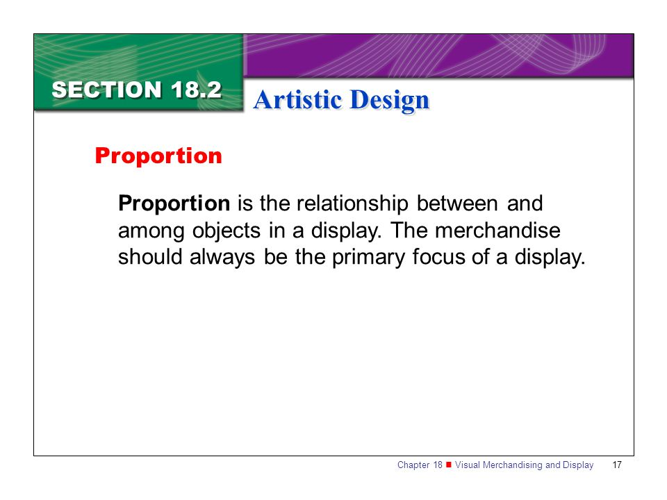 Chapter 18 Visual Merchandising and Display17 SECTION 18.2 Artistic Design Proportion is the relationship between and among objects in a display. The