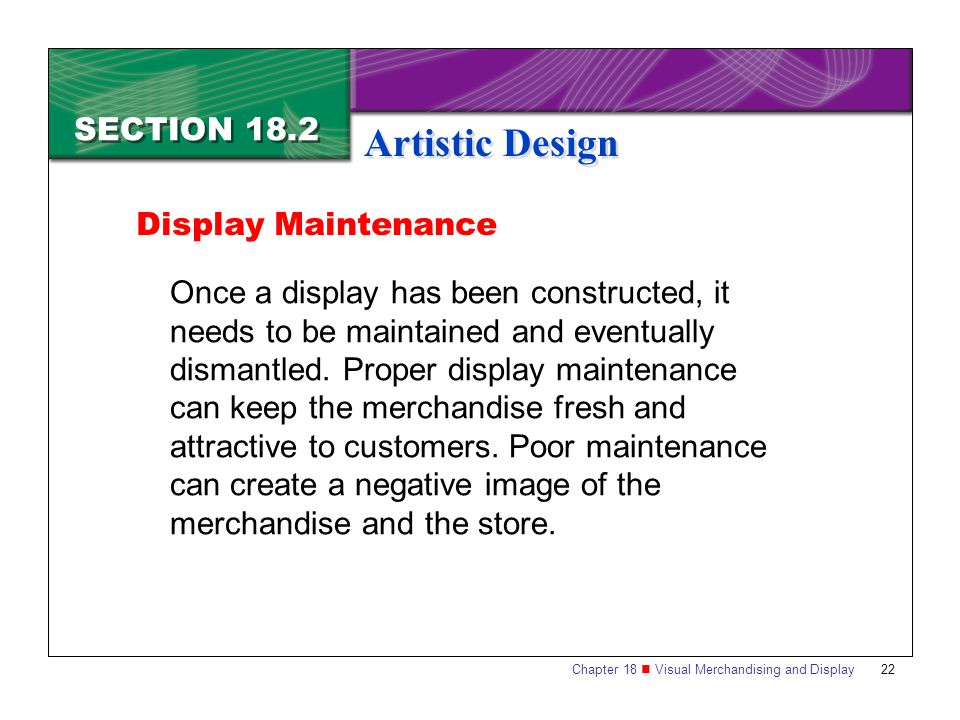 Chapter 18 Visual Merchandising and Display22 SECTION 18.2 Artistic Design Once a display has been constructed, it needs to be maintained and eventual