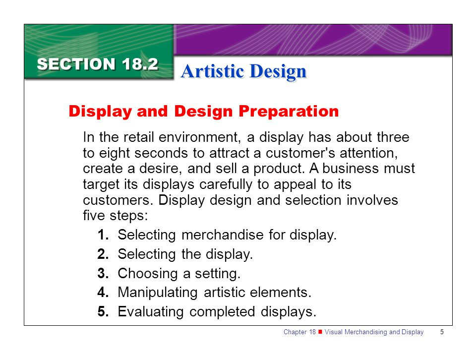 Chapter 18 Visual Merchandising and Display6 SECTION 18.2 Artistic Design Step 1: Selecting Merchandise for Display Merchandise selected for display must have sales appeal, be visually appealing, and be appropriate for the season and the store s location.