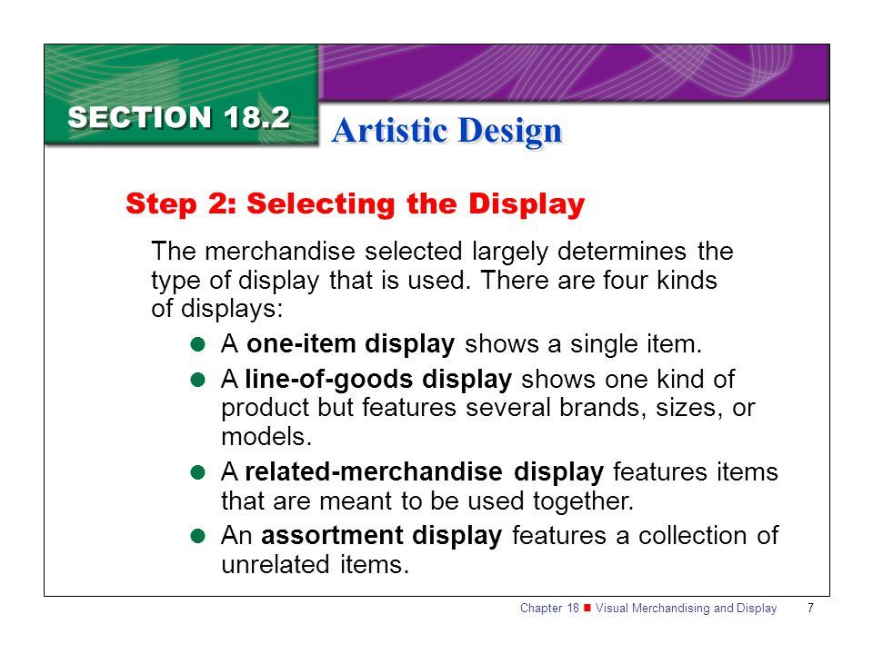 Chapter 18 Visual Merchandising and Display7 SECTION 18.2 Artistic Design Step 2: Selecting the Display The merchandise selected largely determines th