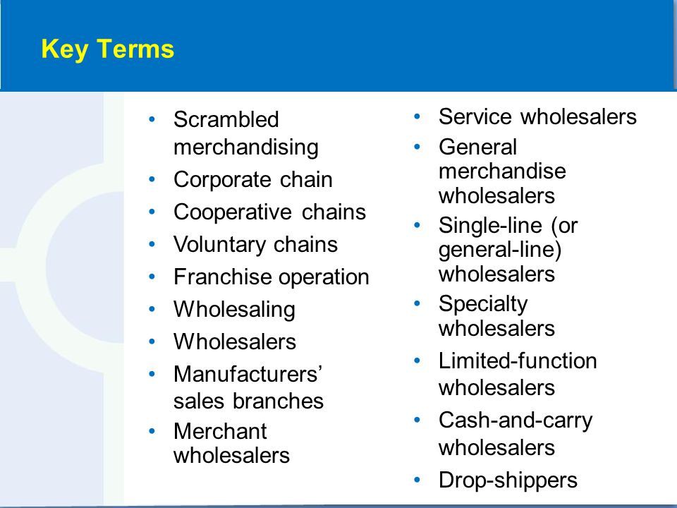 Scrambled merchandising Corporate chain Cooperative chains Voluntary chains Franchise operation Wholesaling Wholesalers Manufacturers' sales branches Merchant wholesalers Service wholesalers General merchandise wholesalers Single-line (or general-line) wholesalers Specialty wholesalers Limited-function wholesalers Cash-and-carry wholesalers Drop-shippers Key Terms