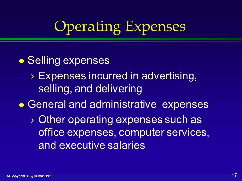 17 © Copyright Doug Hillman 1999 Operating Expenses l Selling expenses ›Expenses incurred in advertising, selling, and delivering l General and administrative expenses ›Other operating expenses such as office expenses, computer services, and executive salaries