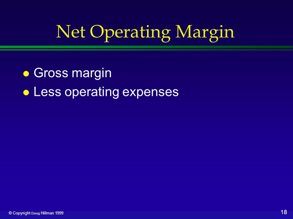 18 © Copyright Doug Hillman 1999 Net Operating Margin l Gross margin l Less operating expenses
