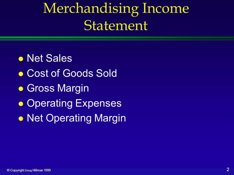 3 © Copyright Doug Hillman 1999 Merchandising Income Statement l Other Revenues and Expenses l Net Income before Taxes l Income Tax Expense l Net Income
