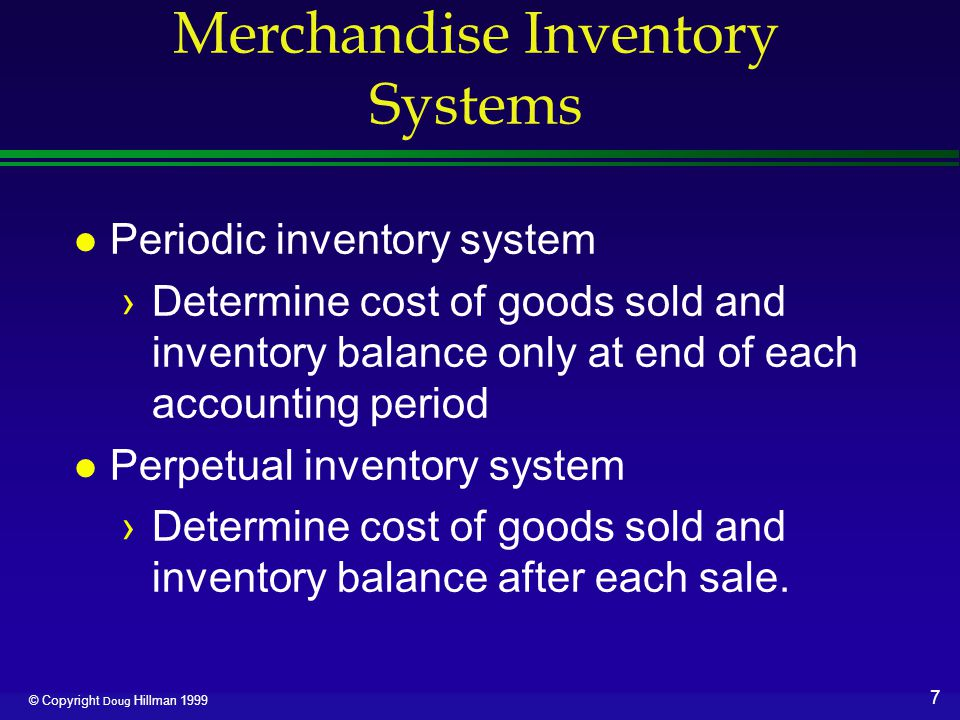 8 © Copyright Doug Hillman 1999 Cost of Goods Sold: Periodic Merchandise inventory, beginning Purchases Transportation in Gross delivered cost of purchases Deduct:Purchases returns and allowances Purchases discounts Net cost of purchases Cost of goods available for sale Deduct:Merchandise inventory, ending Cost of goods sold