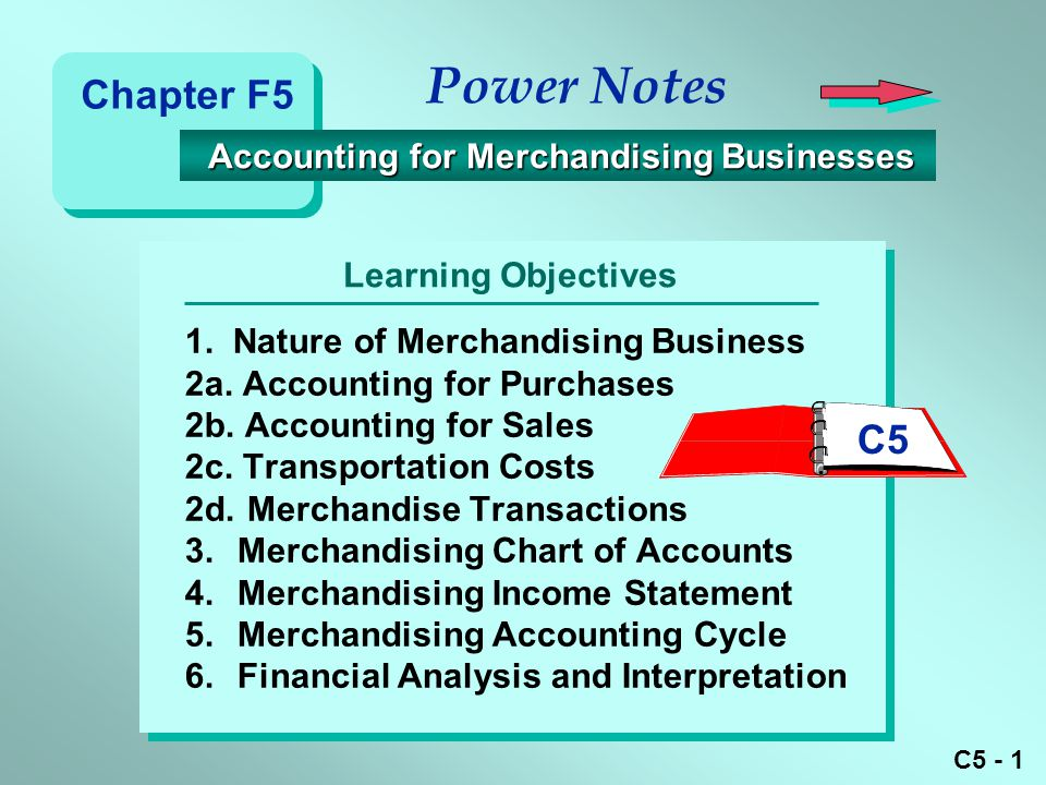 C5 - 1 Learning Objectives Power Notes 1. Nature of Merchandising Business 2a. Accounting for Purchases 2b. Accounting for Sales 2c. Transportation Co