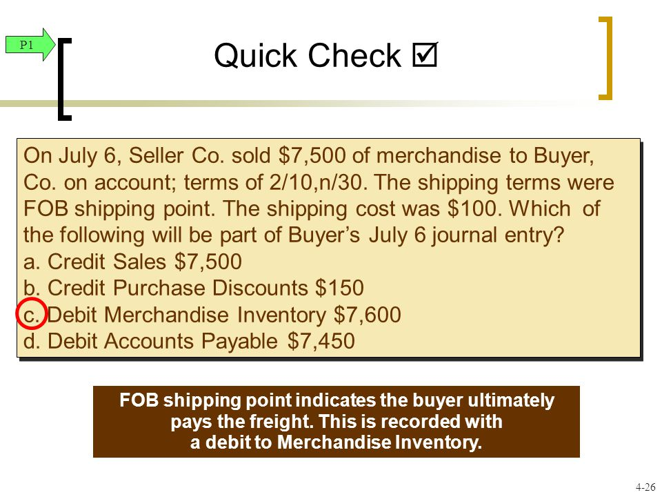 Quick Check  On July 6, Seller Co. sold $7,500 of merchandise to Buyer, Co. on account; terms of 2/10,n/30. The shipping terms were FOB shipping poin