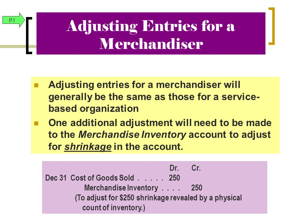 Adjusting Entries for a Merchandiser Adjusting entries for a merchandiser will generally be the same as those for a service- based organization One additional adjustment will need to be made to the Merchandise Inventory account to adjust for shrinkage in the account.