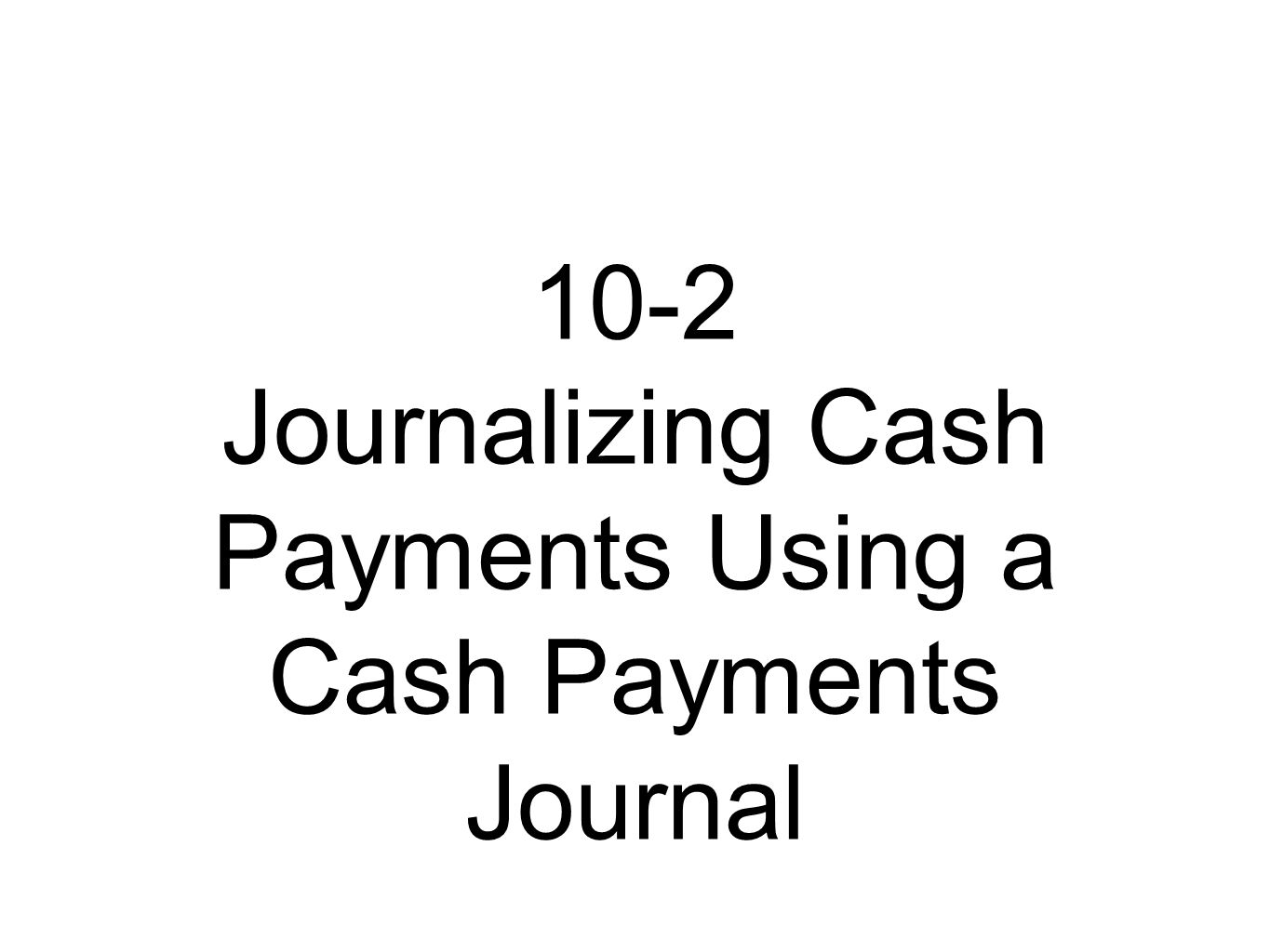 10-2 Journalizing Cash Payments Using a Cash Payments Journal