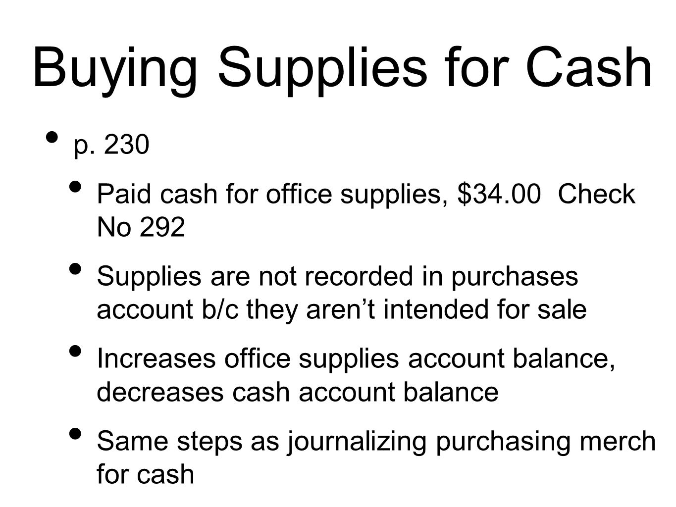 Buying Supplies for Cash p. 230 Paid cash for office supplies, $34.00 Check No 292 Supplies are not recorded in purchases account b/c they aren't inte