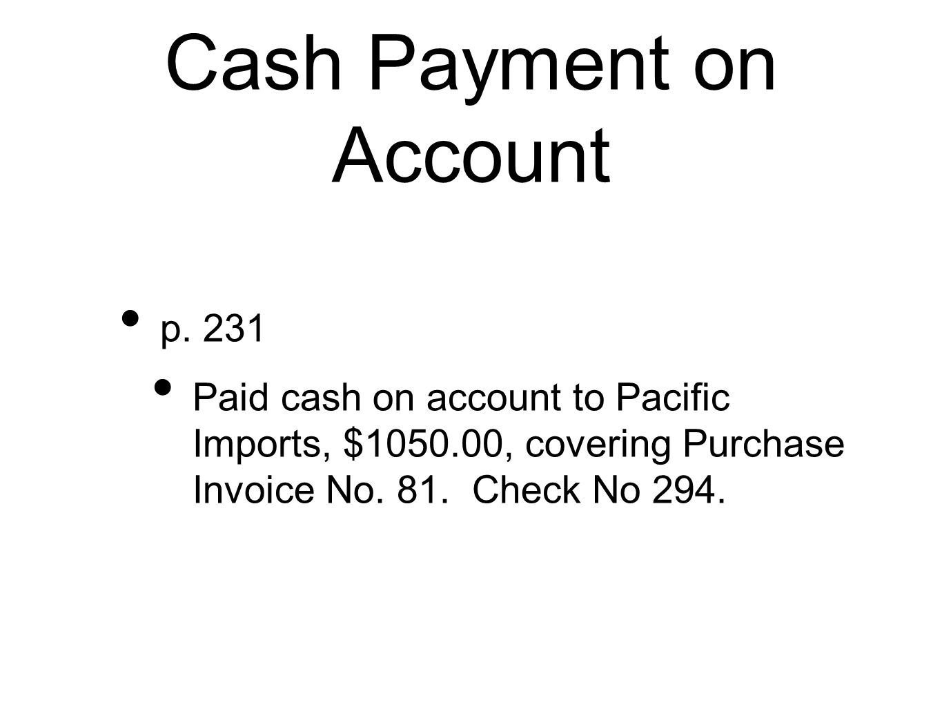 Cash Payment on Account p. 231 Paid cash on account to Pacific Imports, $1050.00, covering Purchase Invoice No. 81. Check No 294.