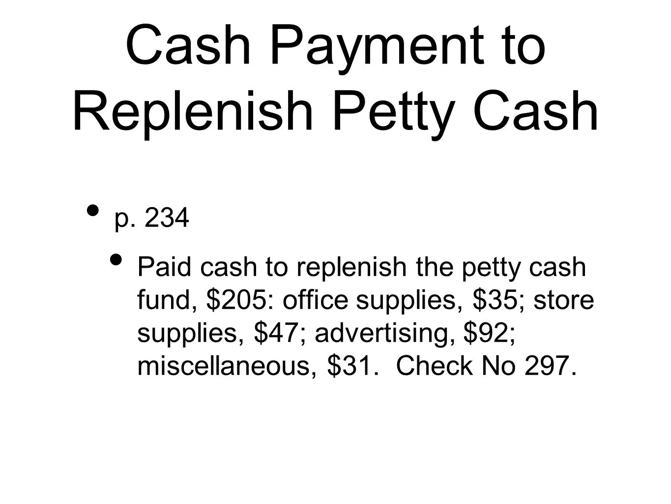 Cash Payment to Replenish Petty Cash p. 234 Paid cash to replenish the petty cash fund, $205: office supplies, $35; store supplies, $47; advertising,
