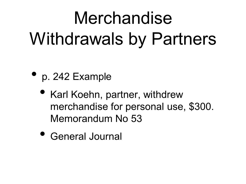 Merchandise Withdrawals by Partners p. 242 Example Karl Koehn, partner, withdrew merchandise for personal use, $300. Memorandum No 53 General Journal