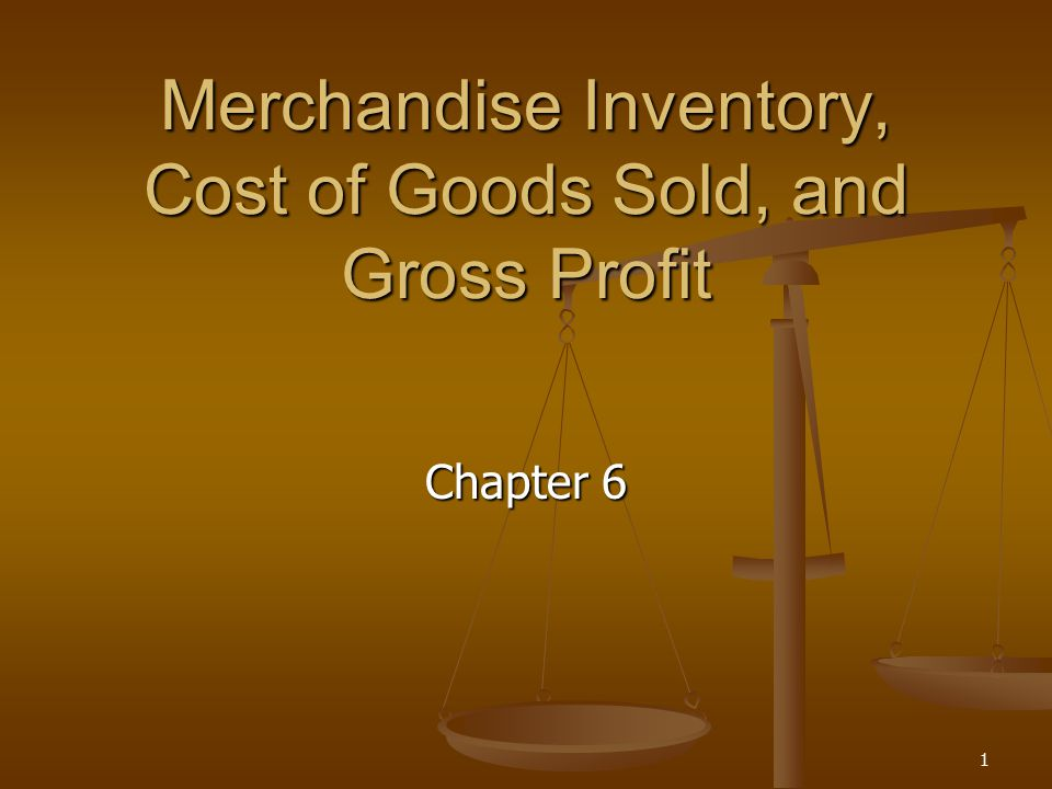 1 Merchandise Inventory, Cost of Goods Sold, and Gross Profit Chapter 6