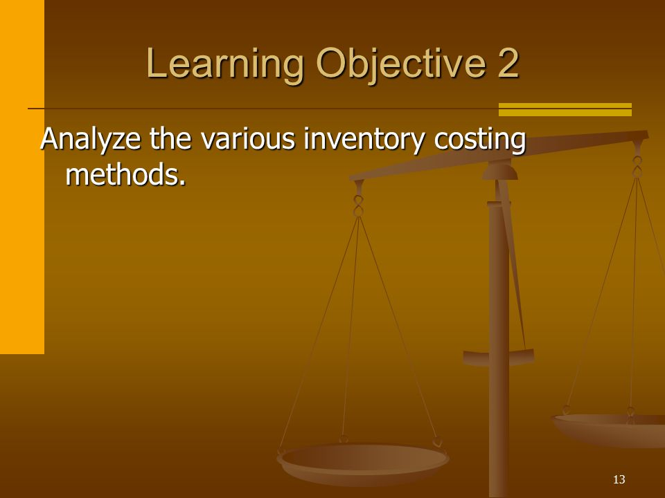 13 Learning Objective 2 Analyze the various inventory costing methods.