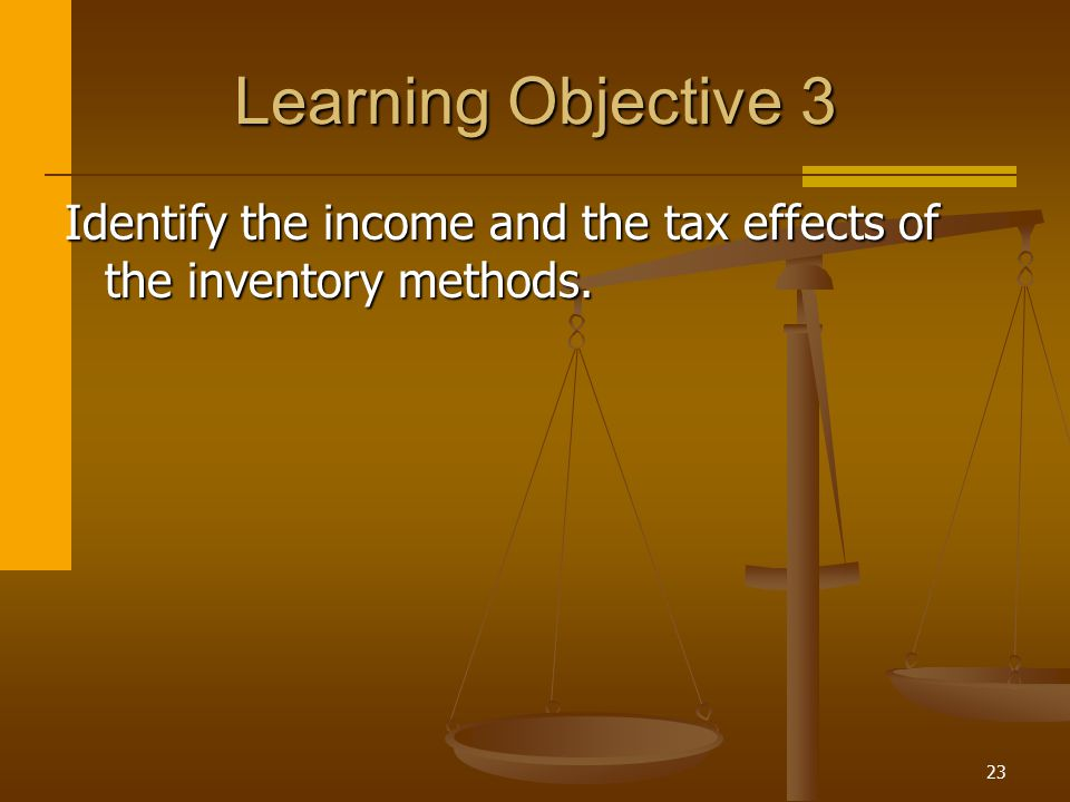 23 Learning Objective 3 Identify the income and the tax effects of the inventory methods.