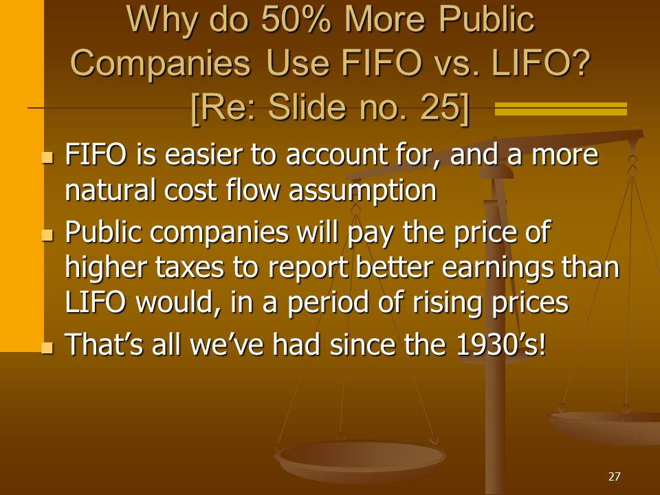 27 Why do 50% More Public Companies Use FIFO vs. LIFO? [Re: Slide no. 25] FIFO is easier to account for, and a more natural cost flow assumption FIFO